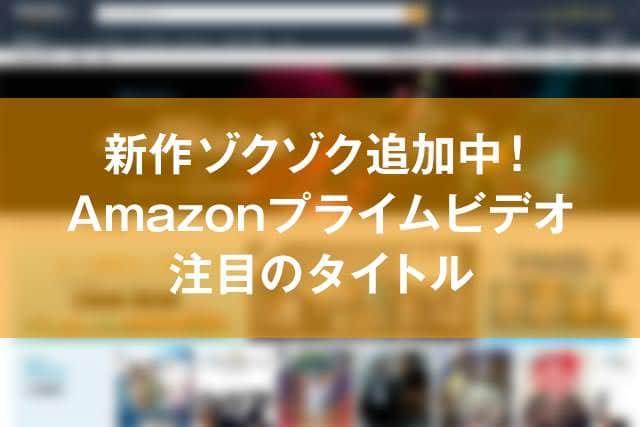 新作ゾクゾク追加中!Amazonプライムビデオ 注目のタイトル