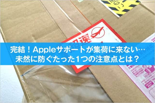 完結!Appleサポートが集荷に来ない…を未然に防ぐたった1つの注意点とは?