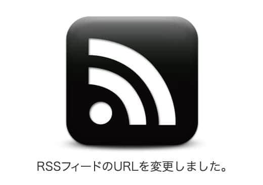 RSSフィードのURLを変更しました。