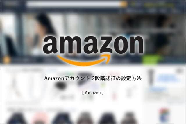 たった5分で設定完了。Amazonのアカウント乗っ取り被害を防ぐ、2段階認証の設定方法
