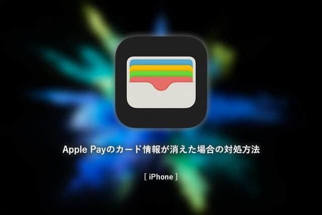 要注意!iPhoneで登録してたはずのApple Payのカード情報が消えた時の対処方法