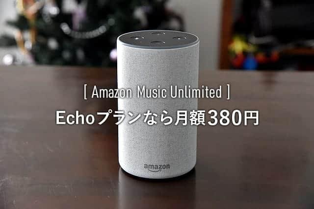 たった380円!Amazon Music UnlimitedをEcho端末だけで楽しめる『Echoプラン』に切り替え完了。申し込みはAlexaに音声で