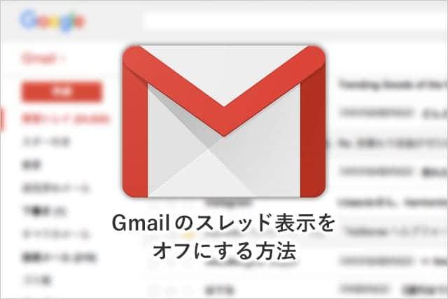 Gmailのスレッド表示をオフにする方法