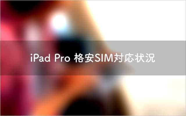IIJmioが動作確認を発表。iPad Pro SIMフリー版、格安SIM 動作確認状況