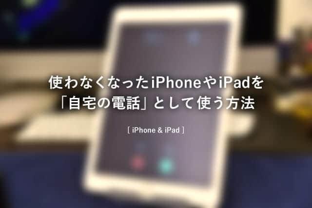 使わなくなったiPhoneやiPadを「自宅の電話」として使う方法