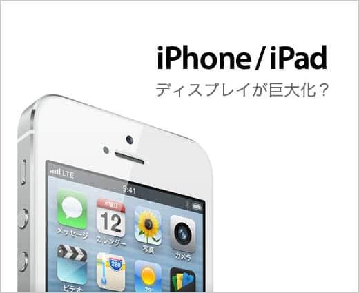 iPhoneとiPadのディスプレイが大きくなる?