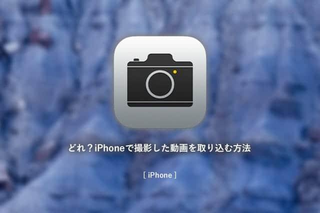 どれ?iPhoneで撮影した動画を取り込む方法