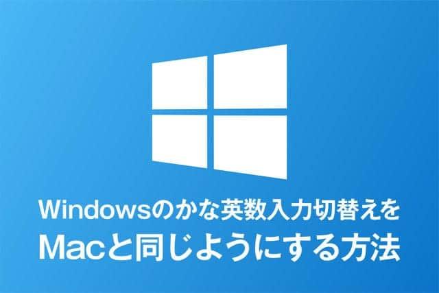 Windowsのかな英数入力切替えをMacと同じようにする方法